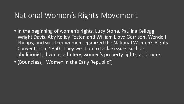 National Women's Rights Movement • In the beginning of women's rights, Lucy Stone, Paulina Kellogg Wright Davis, Aby Kelle...