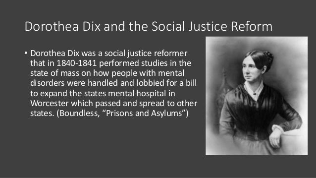 Dorothea Dix and the Social Justice Reform • Dorothea Dix was a social justice reformer that in 1840-1841 performed studie...