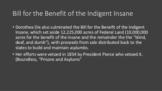 Bill for the Benefit of the Indigent Insane • Dorothea Dix also culminated the Bill for the Benefit of the Indigent Insane...