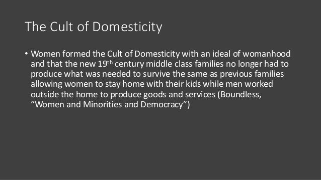 The Cult of Domesticity • Women formed the Cult of Domesticity with an ideal of womanhood and that the new 19th century mi...