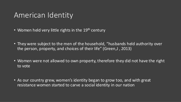 """American Identity • Women held very little rights in the 19th century • They were subject to the men of the household, """"hu..."""