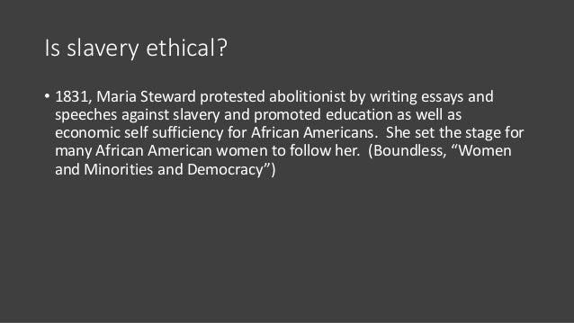 Is slavery ethical? • 1831, Maria Steward protested abolitionist by writing essays and speeches against slavery and promot...