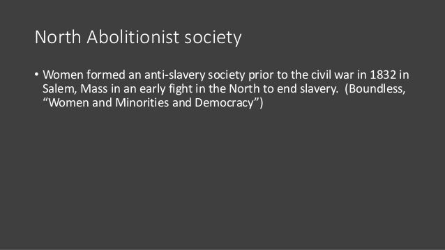 North Abolitionist society • Women formed an anti-slavery society prior to the civil war in 1832 in Salem, Mass in an earl...