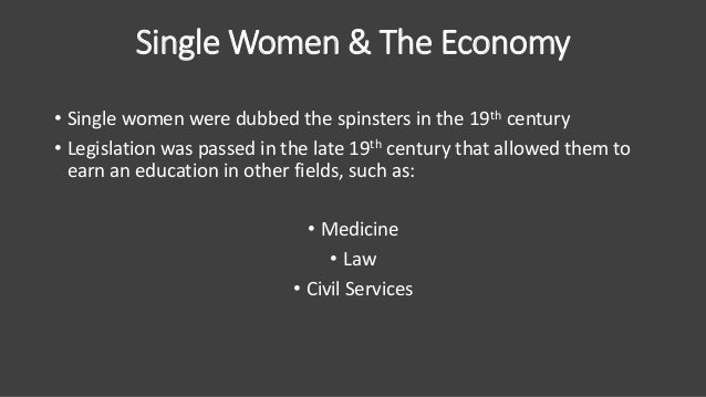 Single Women & The Economy • Single women were dubbed the spinsters in the 19th century • Legislation was passed in the la...