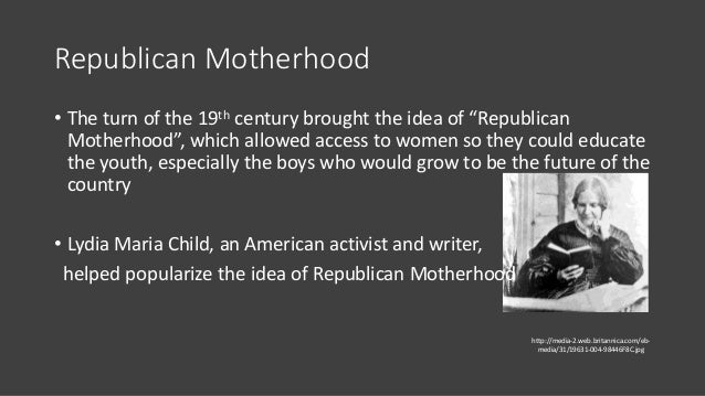 """Republican Motherhood • The turn of the 19th century brought the idea of """"Republican Motherhood"""", which allowed access to ..."""