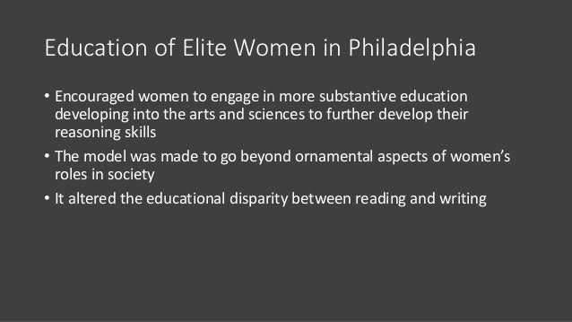 Education of Elite Women in Philadelphia • Encouraged women to engage in more substantive education developing into the ar...
