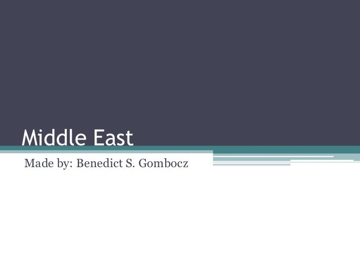 Middle EastMade by: Benedict S. Gombocz