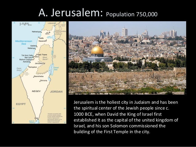 A. Jerusalem: Population 750,000         Jerusalem is the holiest city in Judaism and has been         the spiritual cente...