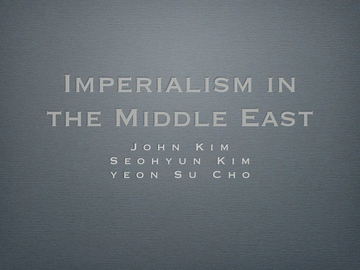 Imperialism in the Middle East       J o h n K i m    S e o h y u n K i m    y e o n S u C h o