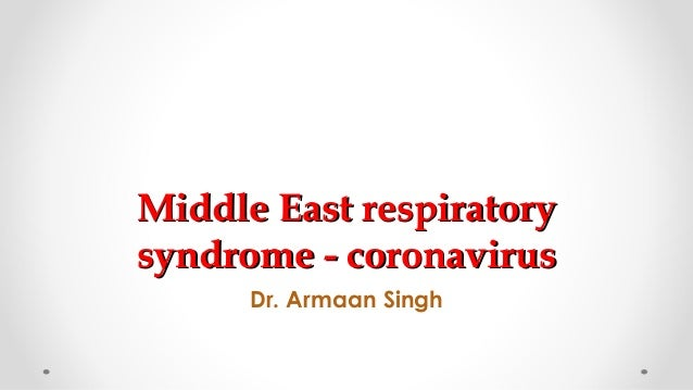 Middle East respiratoryMiddle East respiratory syndrome - coronavirussyndrome - coronavirus Dr. Armaan Singh