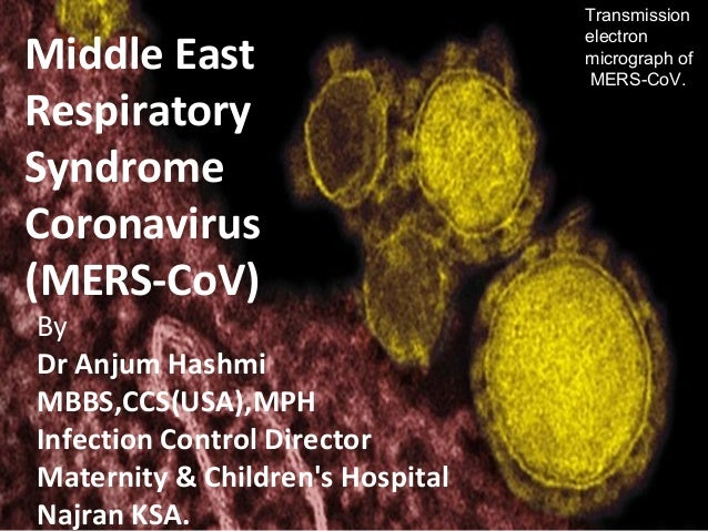 Middle East Respiratory Syndrome Coronavirus (MERS-CoV) By Dr Anjum Hashmi MBBS,CCS(USA),MPH Infection Control Director Ma...