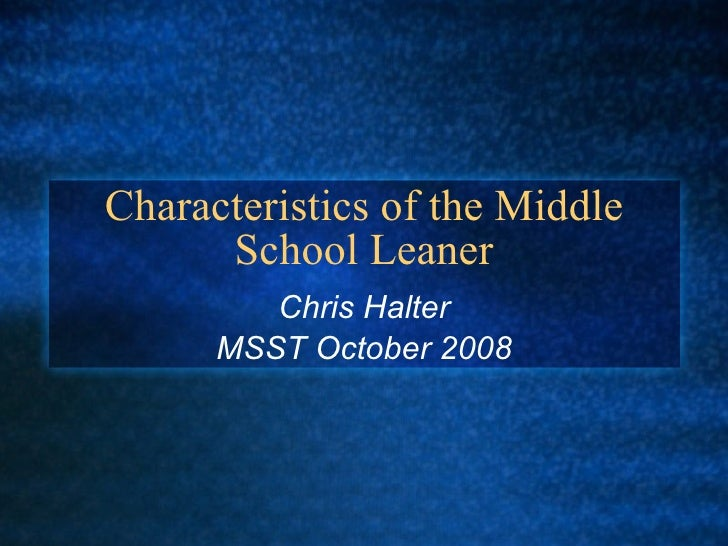 Characteristics of the Middle School Leaner Chris Halter MSST October 2008