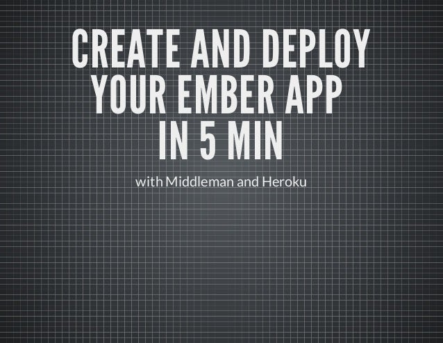 CREATE AND DEPLOY YOUR EMBER APP     IN 5 MIN   with Middleman and Heroku