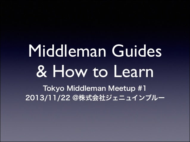 Middleman Guides & How to Learn Tokyo Middleman Meetup #1 2013/11/22 @株式会社ジェニュインブルー