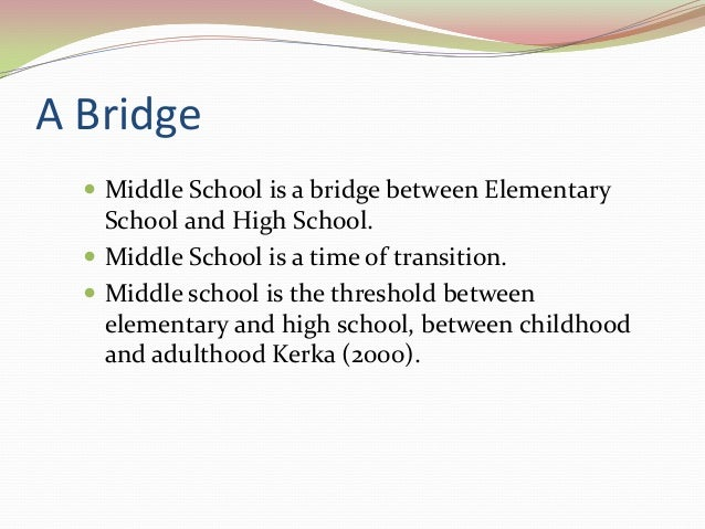 A Bridge  Middle School is a bridge between Elementary School and High School.  Middle School is a time of transition. ...