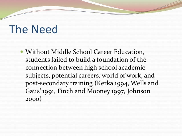 The Need  Without Middle School Career Education, students failed to build a foundation of the connection between high sc...