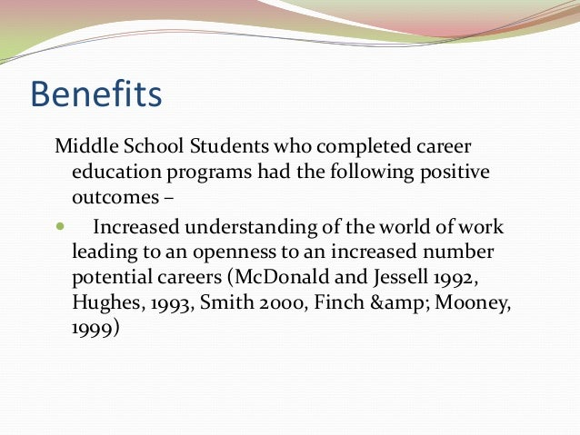 Benefits Middle School Students who completed career education programs had the following positive outcomes –  Increased ...