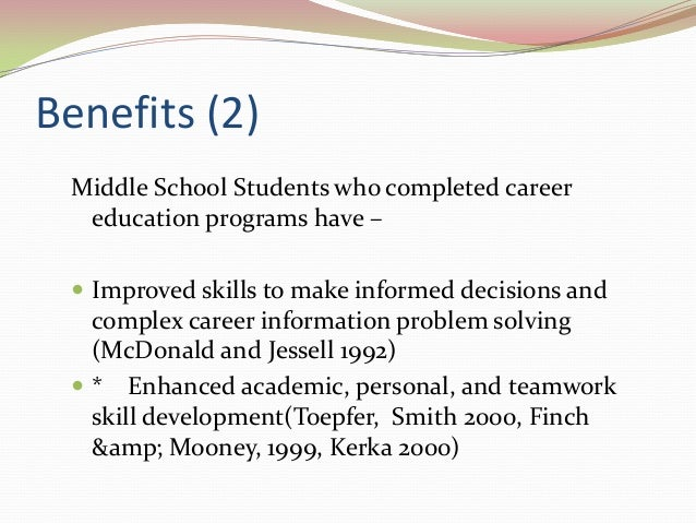 Benefits (2) Middle School Students who completed career education programs have –  Improved skills to make informed deci...