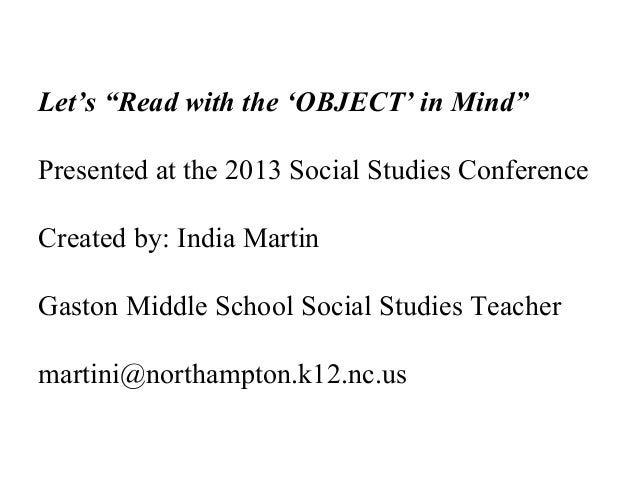 "Let's ""Read with the 'OBJECT' in Mind""Presented at the 2013 Social Studies ConferenceCreated by: India MartinGaston Middle..."