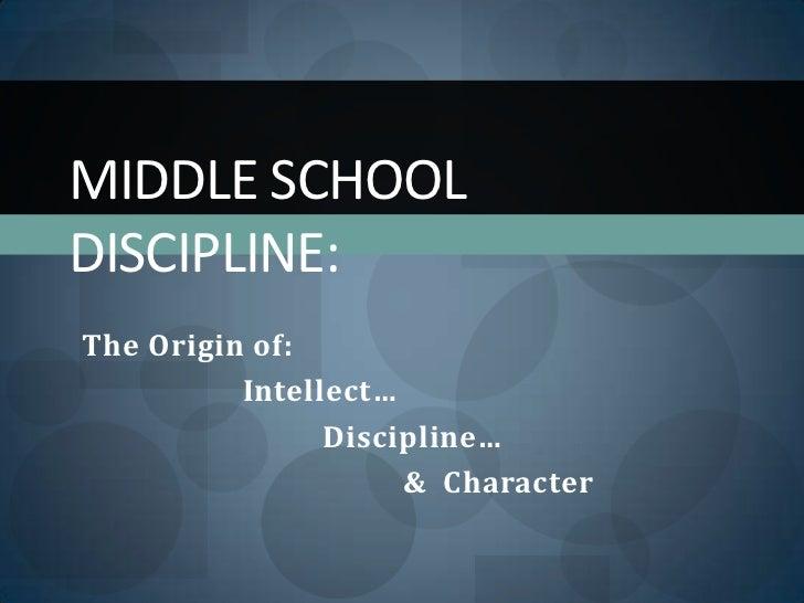 Middle School Discipline:<br />The Origin of: <br />Intellect…<br />Discipline…<br />&  Character<br />