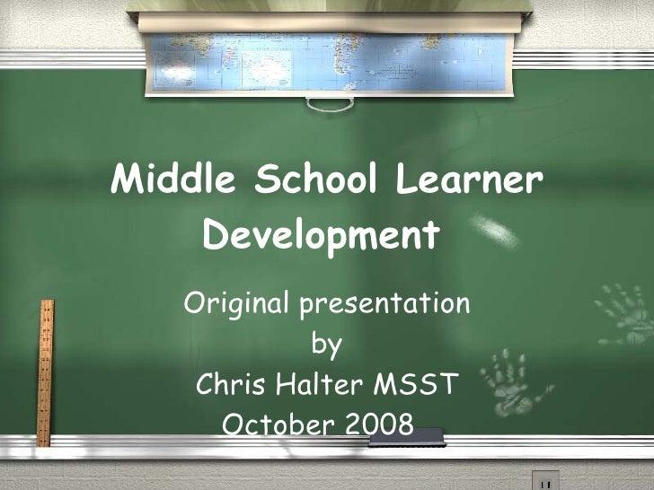 Middle School Learner Development   Original presentation by Chris Halter MSST October 2008