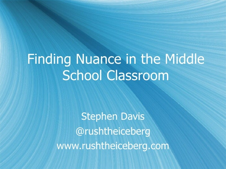 Finding Nuance in the Middle School Classroom Stephen Davis @rushtheiceberg www.rushtheiceberg.com