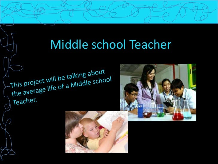 Middle school Teacher<br />This project will be talking about the average life of a Middle school Teacher. <br />