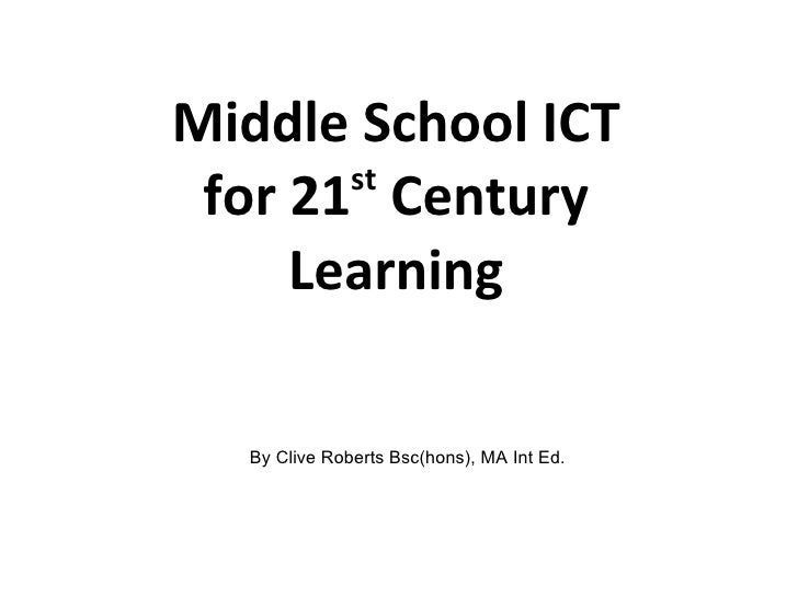 Middle School ICT for 21 st  Century Learning By Clive Roberts Bsc(hons), MA Int Ed.