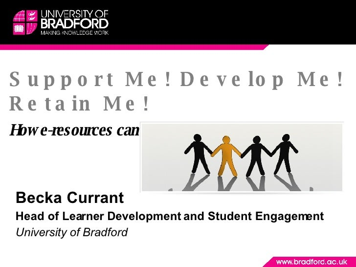 Support Me! Develop Me! Retain Me! How e-resources can enhance student engagement! Becka Currant  Head of Learner Developm...