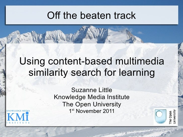 Off the beaten track Using content-based multimedia similarity search for learning Suzanne Little Knowledge Media Institut...