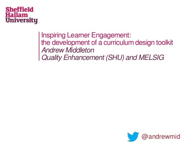 Inspiring Learner Engagement: the development of a curriculum design toolkit Andrew Middleton Quality Enhancement (SHU) an...