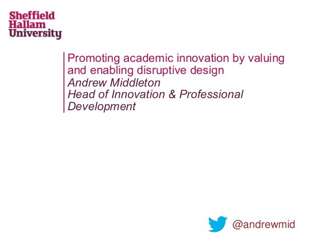 Promoting academic innovation by valuing and enabling disruptive design Andrew Middleton Head of Innovation & Professional...