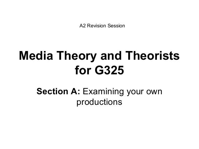 Media Theory and Theoristsfor G325Section A: Examining your ownproductionsA2 Revision Session