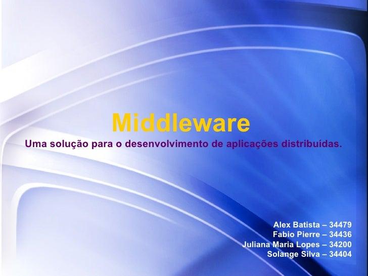 Middleware Alex Batista – 34479 Fabio Pierre – 34436 Juliana Maria Lopes – 34200 Solange Silva – 34404 Uma solução para o ...
