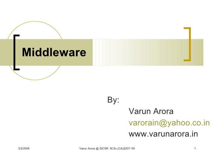 Middleware By: Varun Arora [email_address] www.varunarora.in 3/2/2008 Varun Arora @ SICSR  M.Sc.(CA)2007-'09