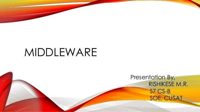 MIDDLEWARE  Presentation By,  RISHIKESE M.R.  S7CS-B  SOE,CUSAT