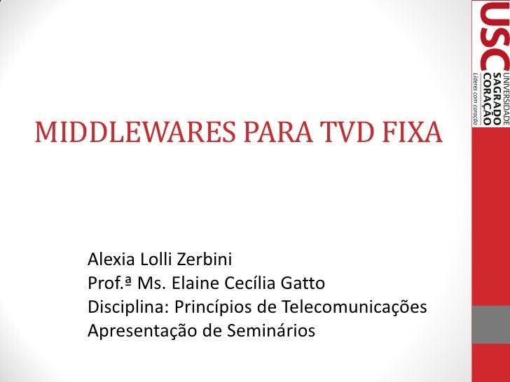 MIDDLEWARES PARA TVD FIXA   Alexia Lolli Zerbini   Prof.ª Ms. Elaine Cecília Gatto   Disciplina: Princípios de Telecomunic...