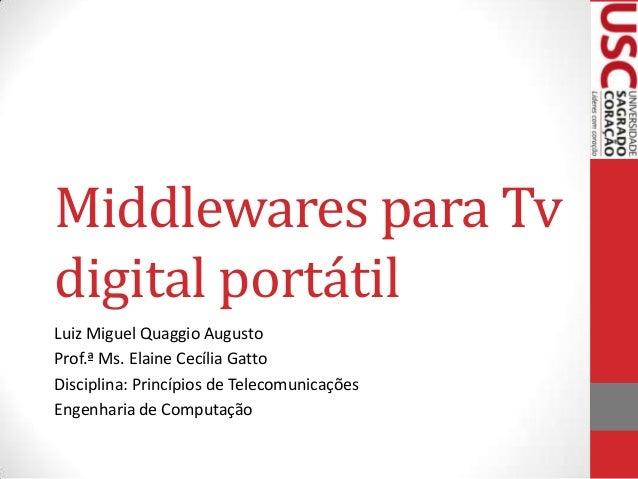 Middlewares para Tv digital portátil Luiz Miguel Quaggio Augusto Prof.ª Ms. Elaine Cecília Gatto Disciplina: Princípios de...