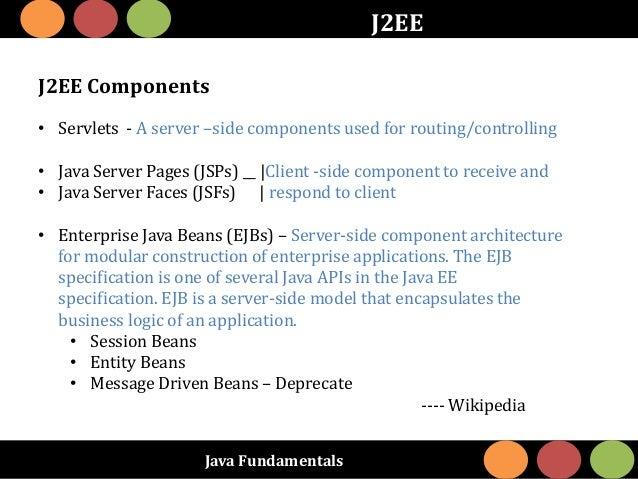 Java Fundamentals J2EE J2EE Components • Servlets - A server –side components used for routing/controlling • Java Server P...