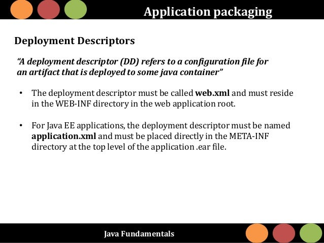 "Java Fundamentals Application packaging Deployment Descriptors ""A deployment descriptor (DD) refers to a configuration fil..."