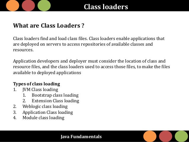 Java Fundamentals Class loaders What are Class Loaders ? Class loaders find and load class files. Class loaders enable app...