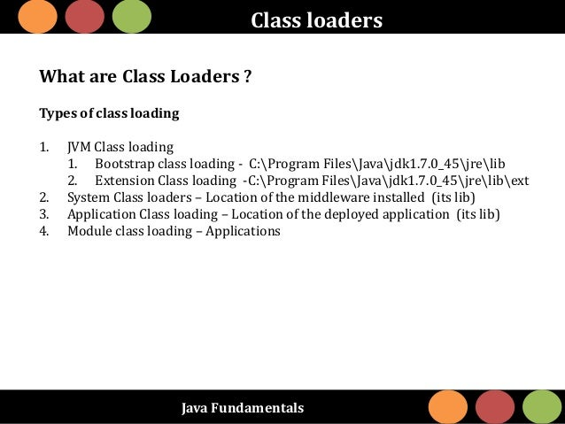 Java Fundamentals Class loaders What are Class Loaders ? Types of class loading 1. JVM Class loading 1. Bootstrap class lo...