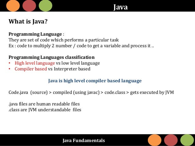 Java Fundamentals Java What is Java? Programming Language : They are set of code which performs a particular task Ex : cod...
