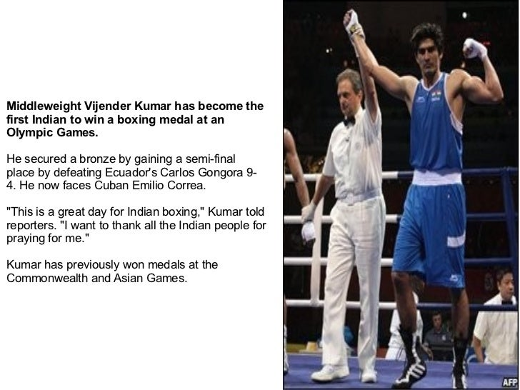 Middleweight Vijender Kumar has become the first Indian to win a boxing medal at an Olympic Games. He secured a bronze by ...