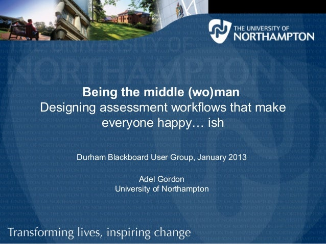 Being the middle (wo)manDesigning assessment workflows that make          everyone happy… ish     Durham Blackboard User G...