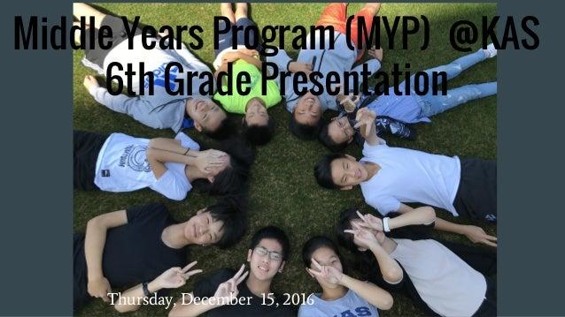 Middle Years Program (MYP) @KAS 6th Grade Presentation Thursday, December 15, 2016