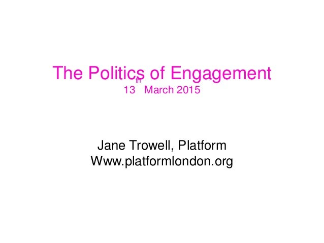 The Politics of Engagement 13 th March 2015 Jane Trowell, Platform Www.platformlondon.org