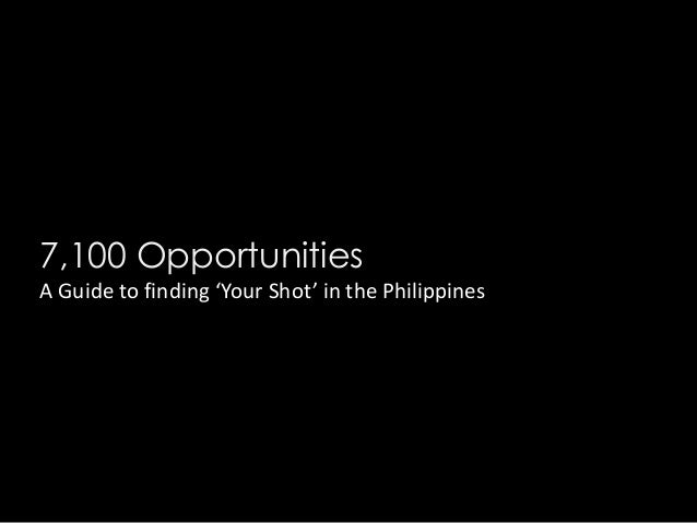 7,100 Opportunities A Guide to finding 'Your Shot' in the Philippines