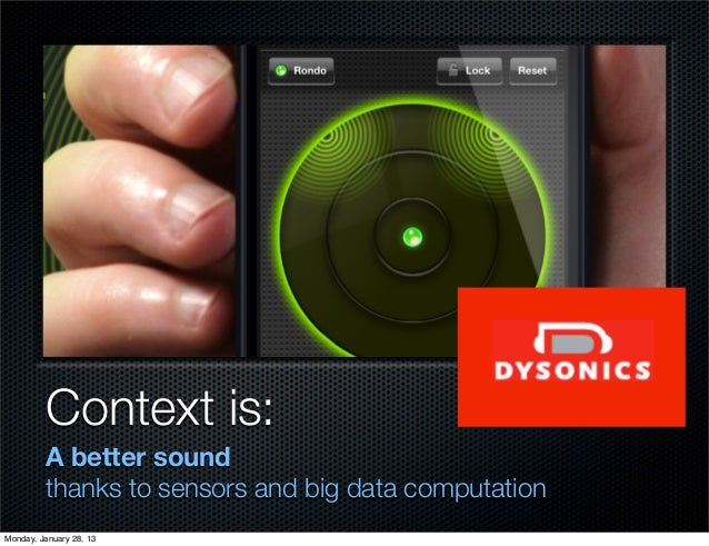 Context is:         A better sound         thanks to sensors and big data computationMonday, January 28, 13