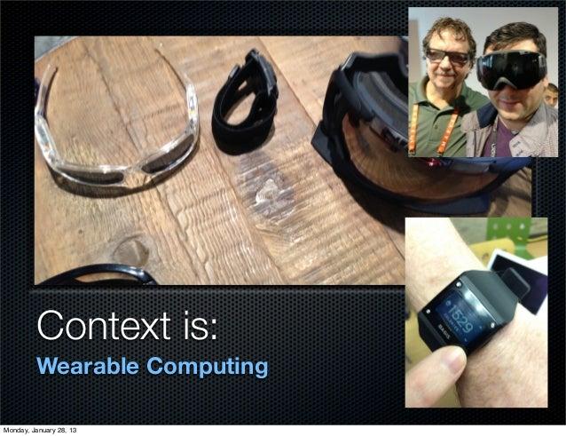 Context is:         Wearable ComputingMonday, January 28, 13